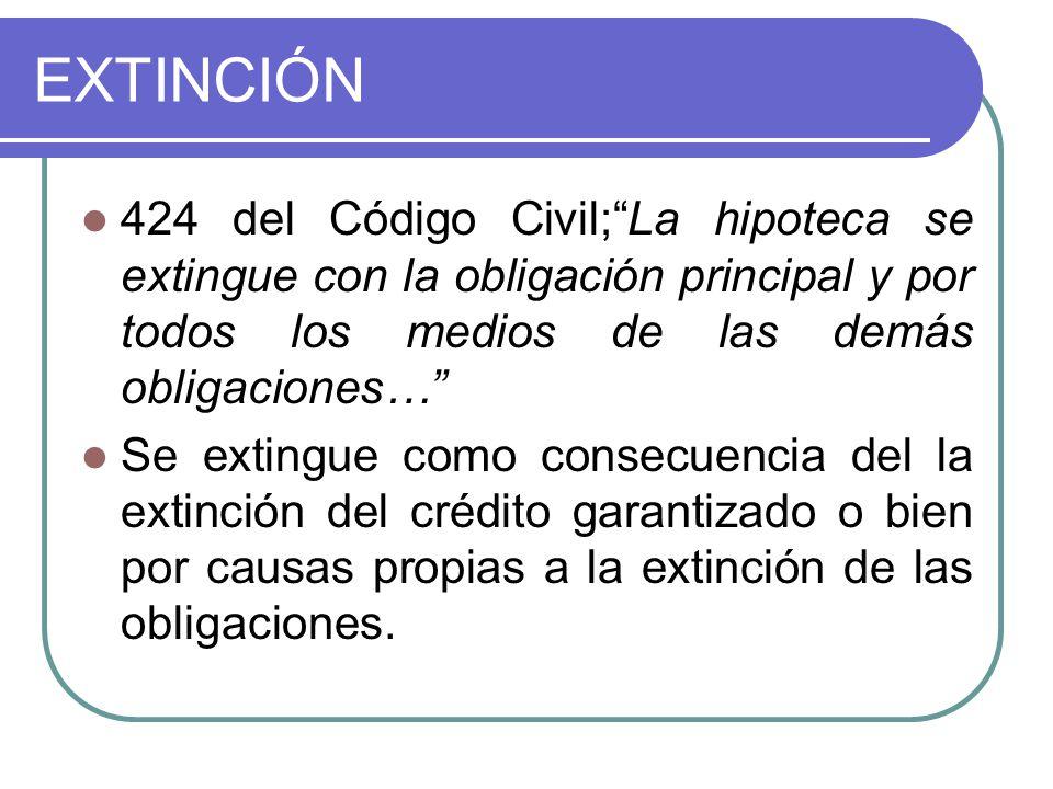 EXTINCIÓN 424 del Código Civil; La hipoteca se extingue con la obligación principal y por todos los medios de las demás obligaciones…