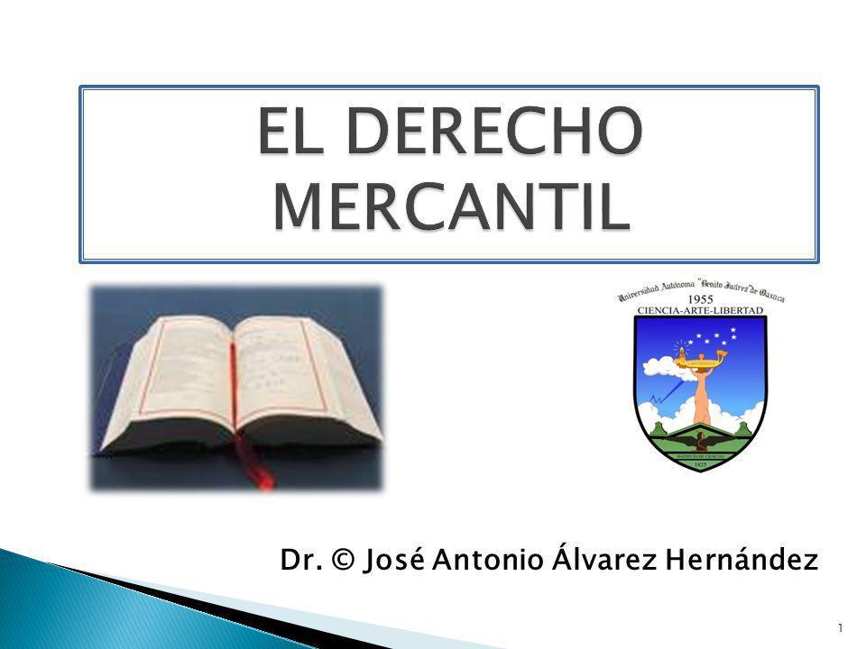 EL DERECHO MERCANTIL Dr. © José Antonio Álvarez Hernández