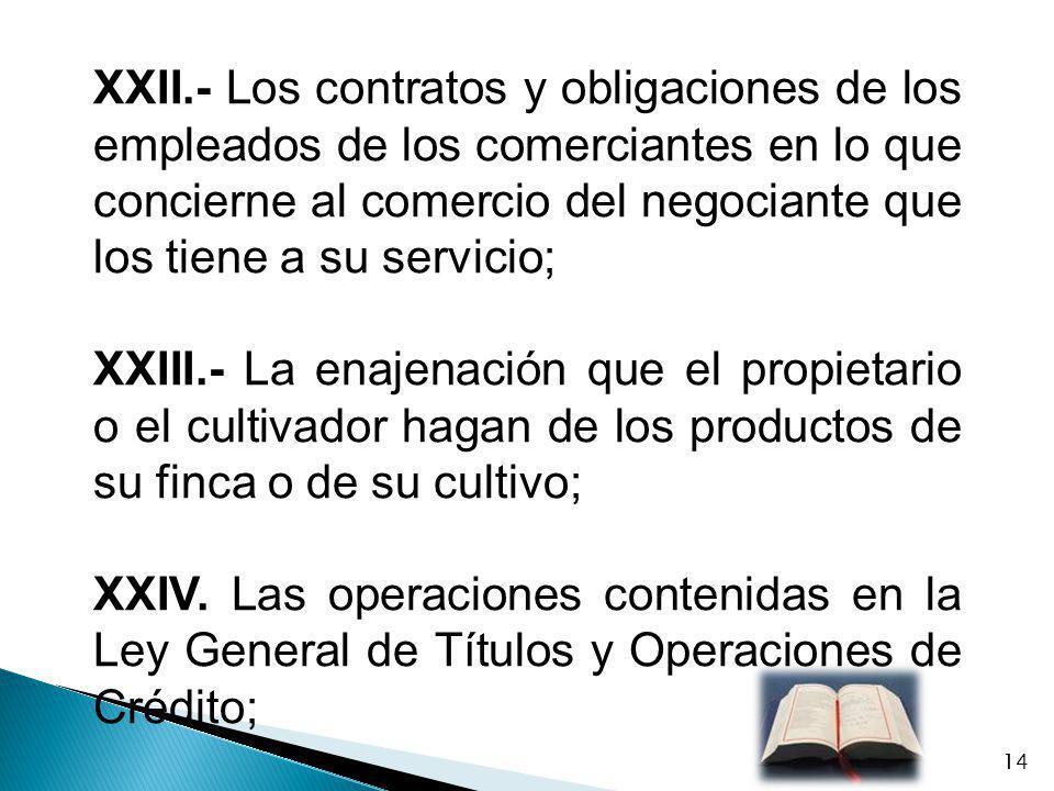 XXII.- Los contratos y obligaciones de los empleados de los comerciantes en lo que concierne al comercio del negociante que los tiene a su servicio;