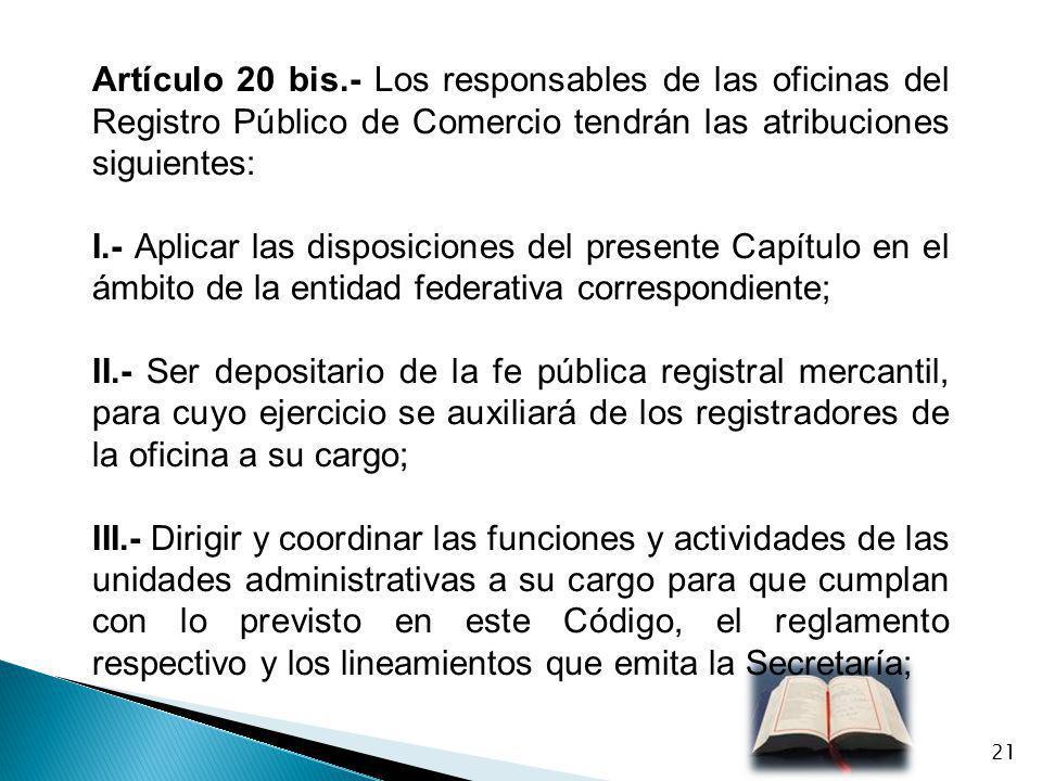 Artículo 20 bis.- Los responsables de las oficinas del Registro Público de Comercio tendrán las atribuciones siguientes: