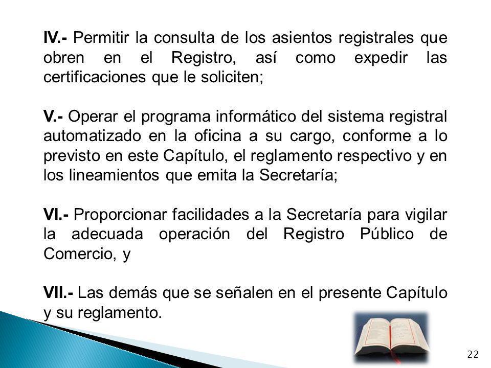 IV.- Permitir la consulta de los asientos registrales que obren en el Registro, así como expedir las certificaciones que le soliciten;