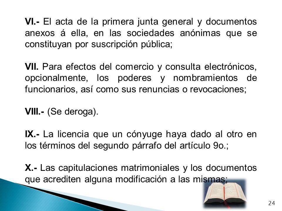 VI.- El acta de la primera junta general y documentos anexos á ella, en las sociedades anónimas que se constituyan por suscripción pública;