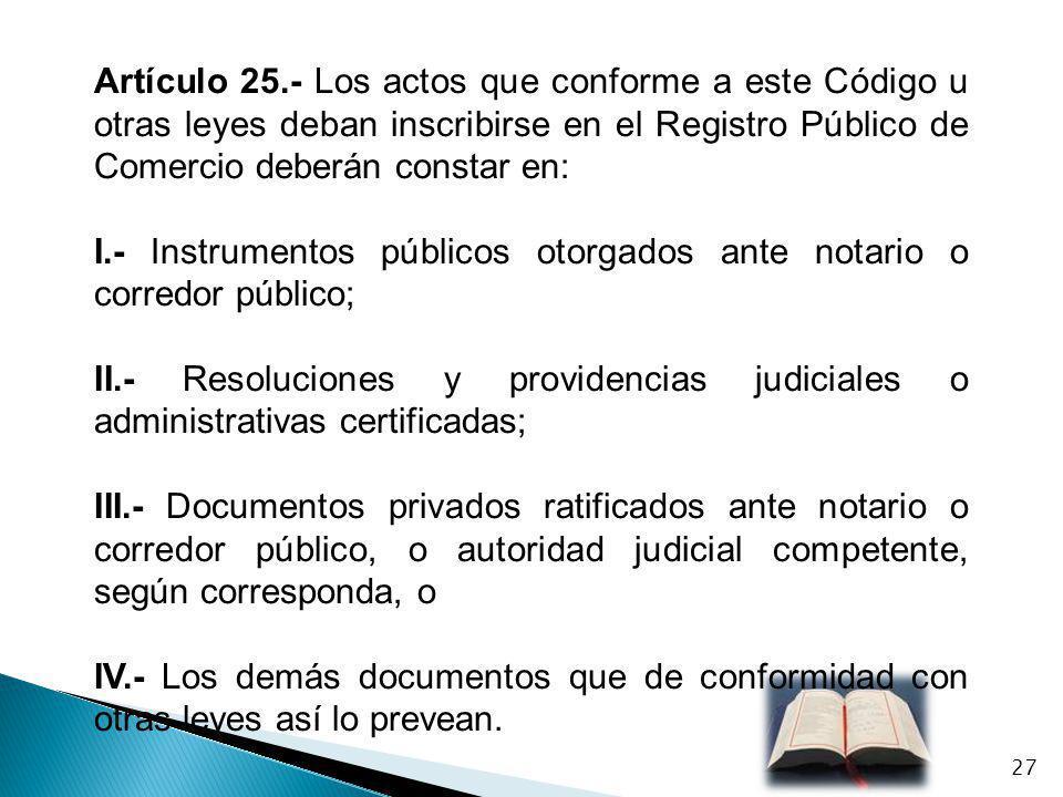 Artículo 25.- Los actos que conforme a este Código u otras leyes deban inscribirse en el Registro Público de Comercio deberán constar en: