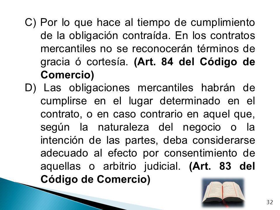 C) Por lo que hace al tiempo de cumplimiento de la obligación contraída. En los contratos mercantiles no se reconocerán términos de gracia ó cortesía. (Art. 84 del Código de Comercio)