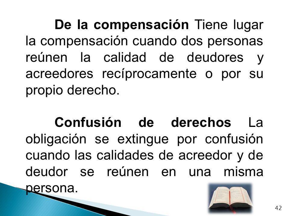 De la compensación Tiene lugar la compensación cuando dos personas reúnen la calidad de deudores y acreedores recíprocamente o por su propio derecho.