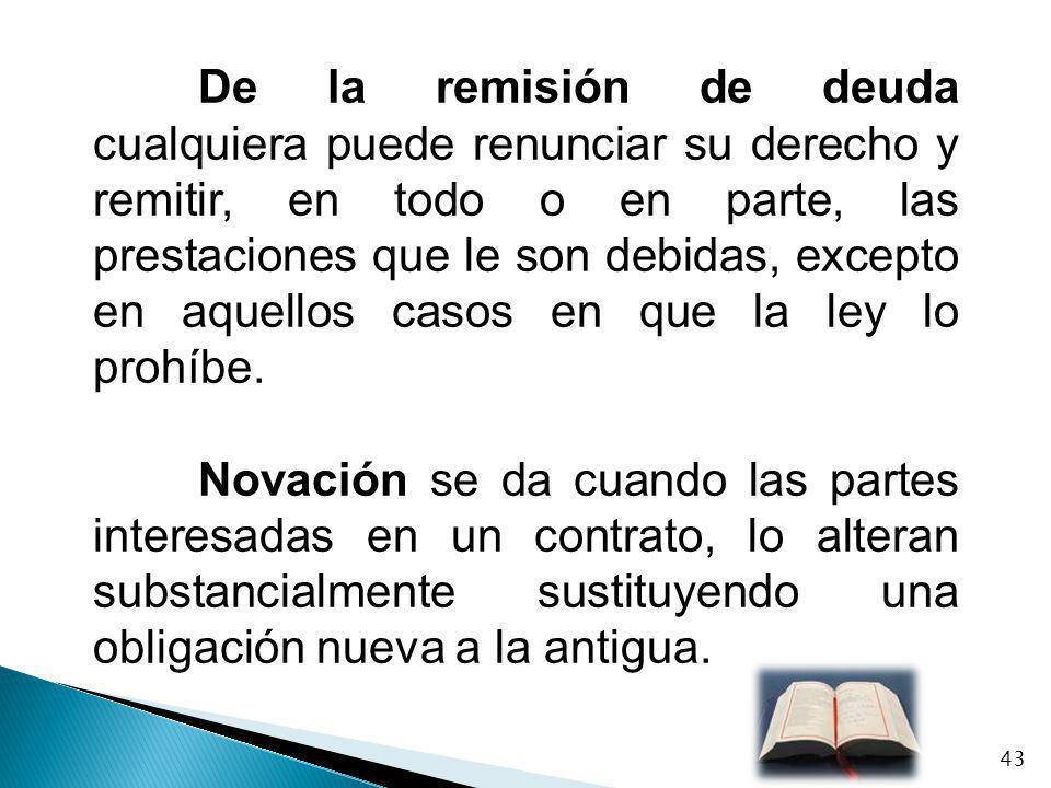 De la remisión de deuda cualquiera puede renunciar su derecho y remitir, en todo o en parte, las prestaciones que le son debidas, excepto en aquellos casos en que la ley lo prohíbe.
