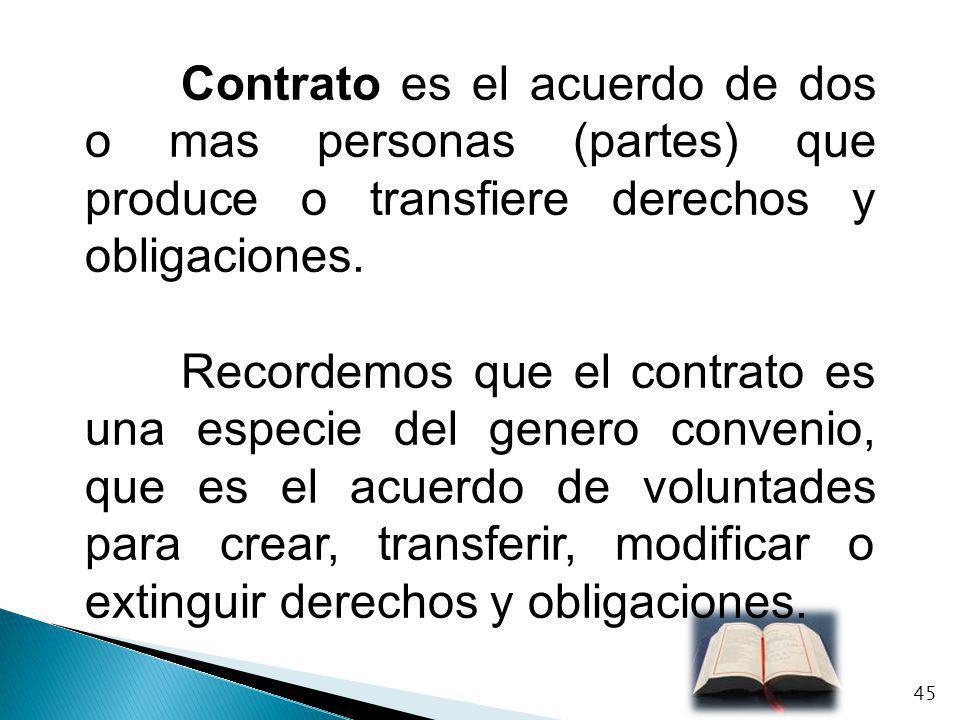 Contrato es el acuerdo de dos o mas personas (partes) que produce o transfiere derechos y obligaciones.