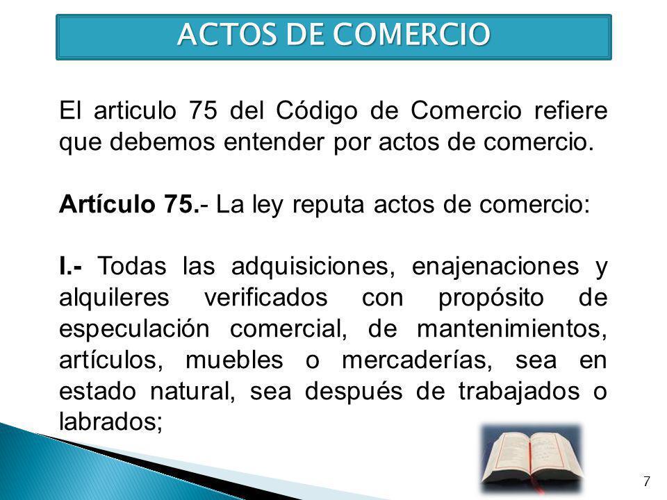 ACTOS DE COMERCIO El articulo 75 del Código de Comercio refiere que debemos entender por actos de comercio.