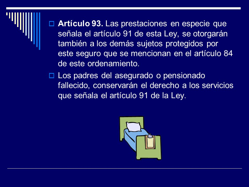 Artículo 93. Las prestaciones en especie que señala el artículo 91 de esta Ley, se otorgarán también a los demás sujetos protegidos por este seguro que se mencionan en el artículo 84 de este ordenamiento.