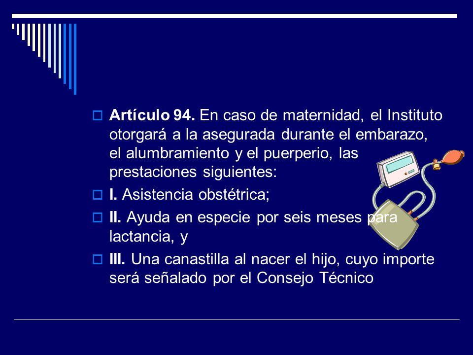Artículo 94. En caso de maternidad, el Instituto otorgará a la asegurada durante el embarazo, el alumbramiento y el puerperio, las prestaciones siguientes: