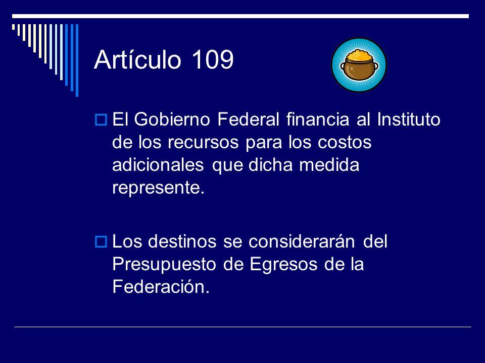 Artículo 109 El Gobierno Federal financia al Instituto de los recursos para los costos adicionales que dicha medida represente.