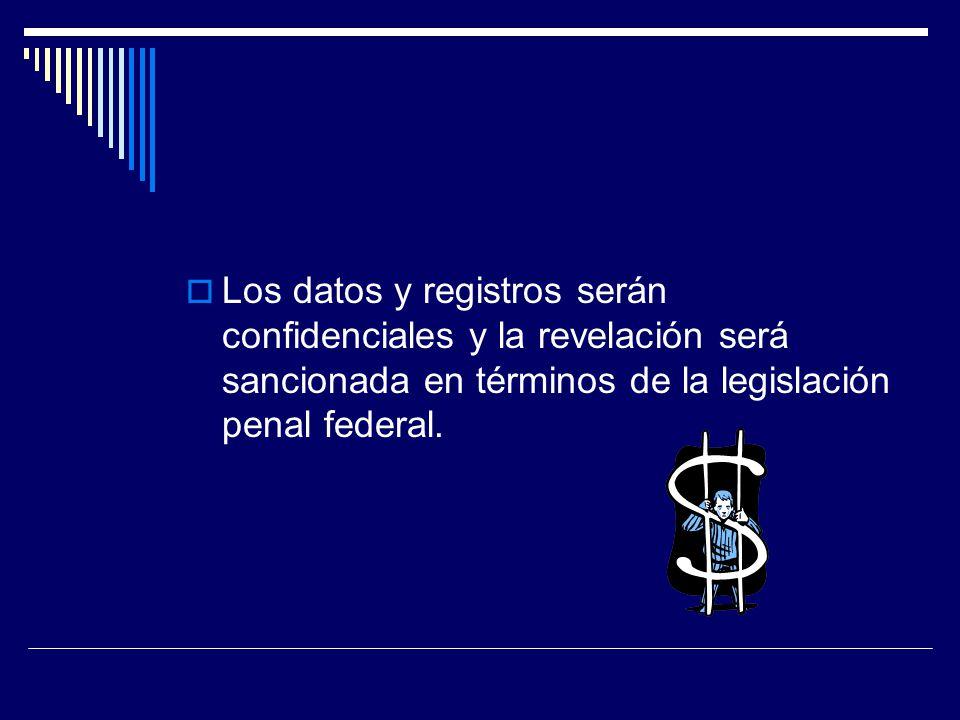 Los datos y registros serán confidenciales y la revelación será sancionada en términos de la legislación penal federal.