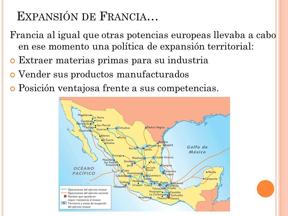 Expansión de Francia… Francia al igual que otras potencias europeas llevaba a cabo en ese momento una política de expansión territorial: