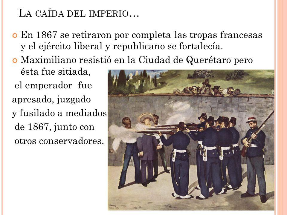 La caída del imperio… En 1867 se retiraron por completa las tropas francesas y el ejército liberal y republicano se fortalecía.