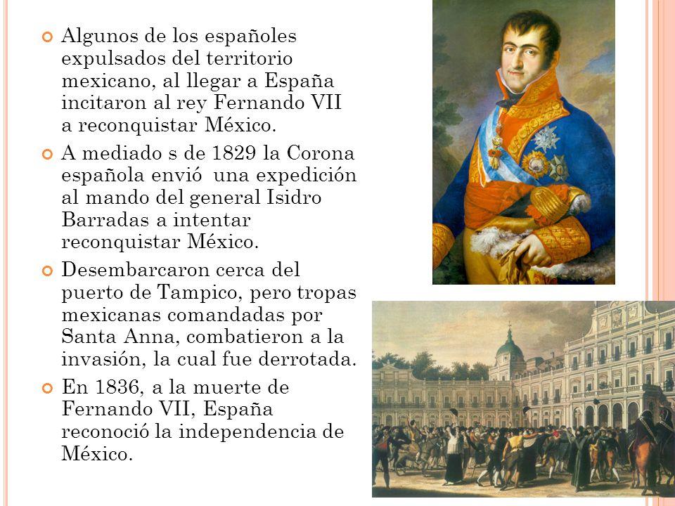 Algunos de los españoles expulsados del territorio mexicano, al llegar a España incitaron al rey Fernando VII a reconquistar México.