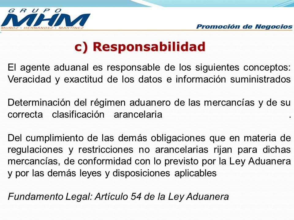 c) Responsabilidad El agente aduanal es responsable de los siguientes conceptos: Veracidad y exactitud de los datos e información suministrados.