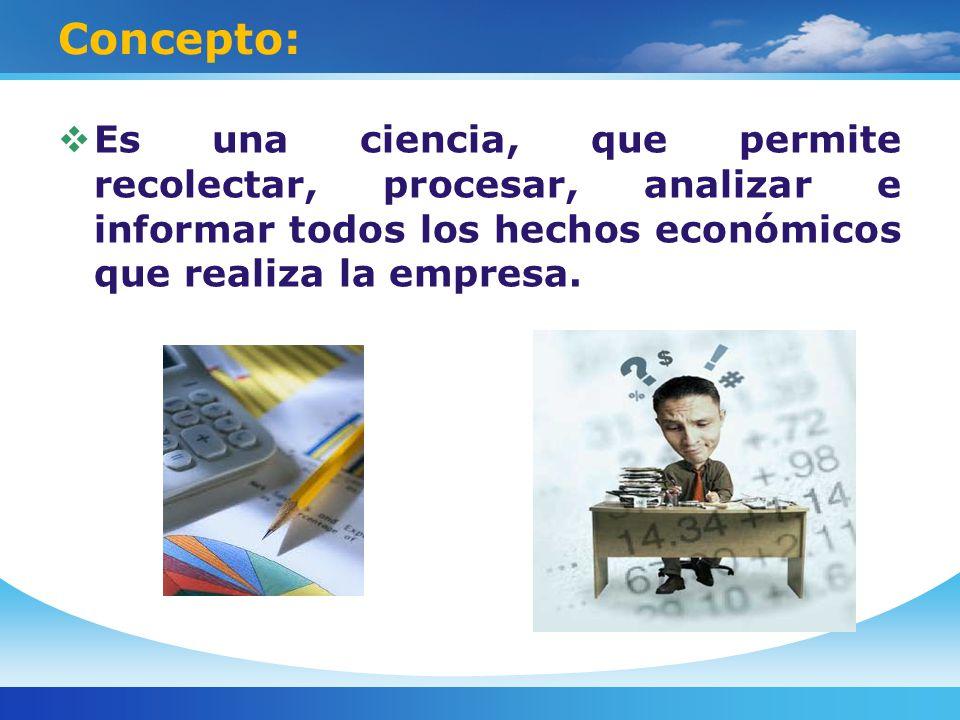 Concepto: Es una ciencia, que permite recolectar, procesar, analizar e informar todos los hechos económicos que realiza la empresa.