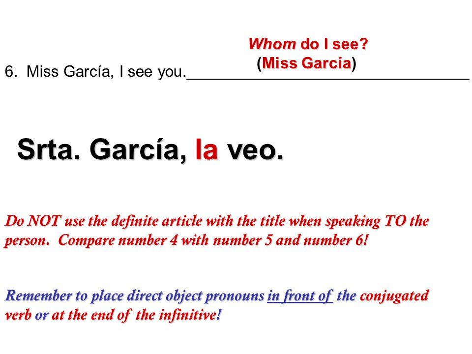 Srta. García, la veo. Whom do I see (Miss García)