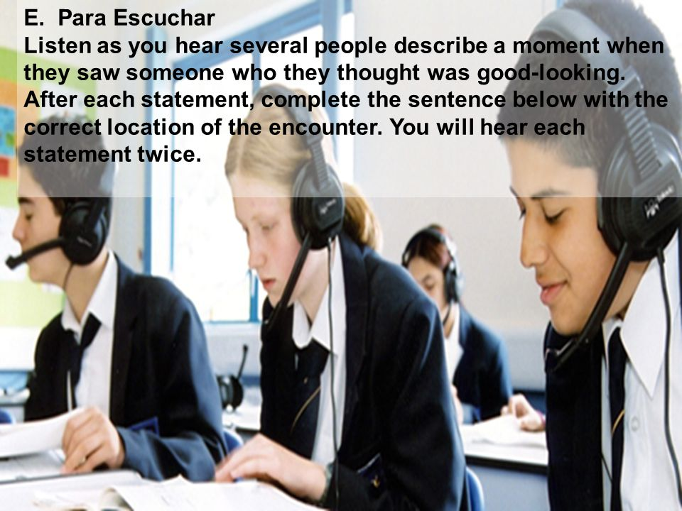 E. Para Escuchar Listen as you hear several people describe a moment when. they saw someone who they thought was good-looking.