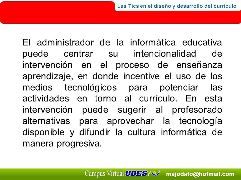 El administrador de la informática educativa puede centrar su intencionalidad de intervención en el proceso de enseñanza aprendizaje, en donde incentive el uso de los medios tecnológicos para potenciar las actividades en torno al currículo.