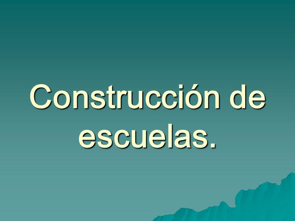Construcción de escuelas.