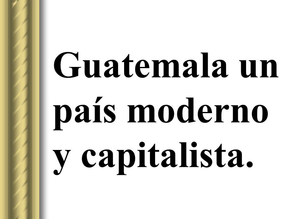 Guatemala un país moderno y capitalista.