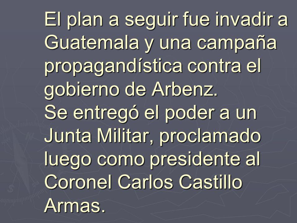 El plan a seguir fue invadir a Guatemala y una campaña propagandística contra el gobierno de Arbenz. Se entregó el poder a un Junta Militar, proclamado luego como presidente al Coronel Carlos Castillo Armas.