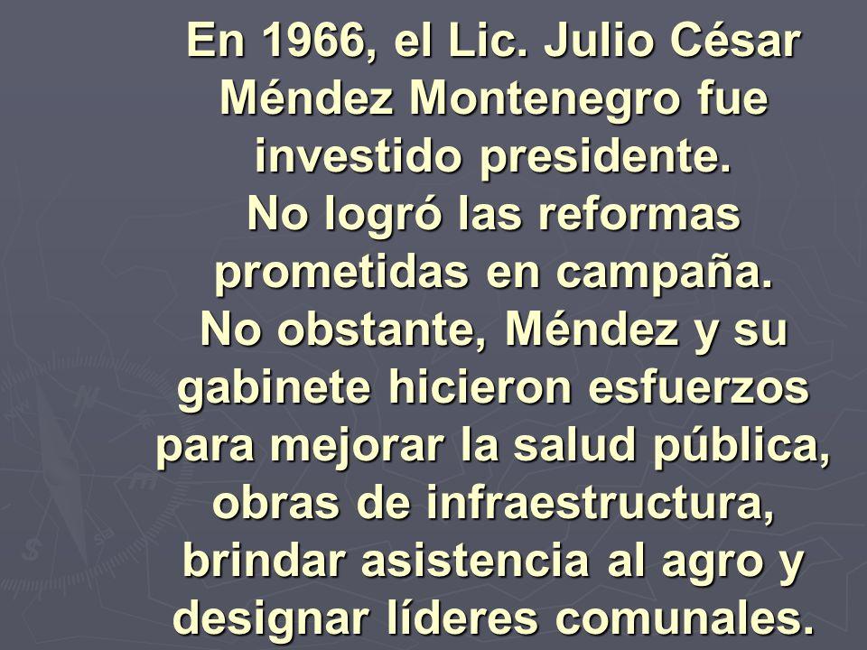 En 1966, el Lic. Julio César Méndez Montenegro fue investido presidente. No logró las reformas prometidas en campaña. No obstante, Méndez y su gabinete hicieron esfuerzos para mejorar la salud pública, obras de infraestructura, brindar asistencia al agro y designar líderes comunales.