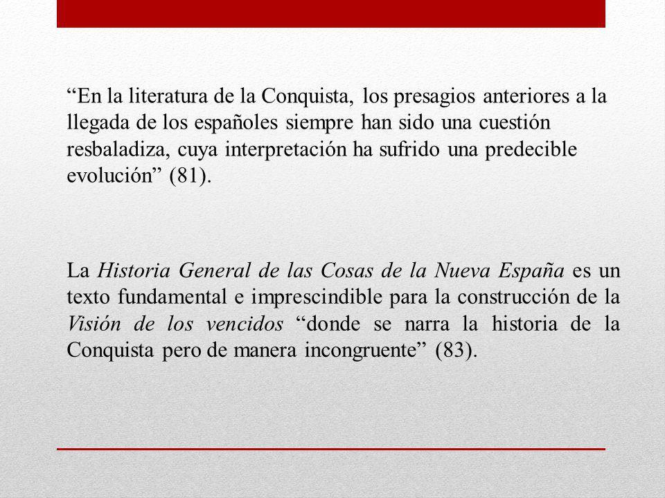 En la literatura de la Conquista, los presagios anteriores a la llegada de los españoles siempre han sido una cuestión resbaladiza, cuya interpretación ha sufrido una predecible evolución (81).