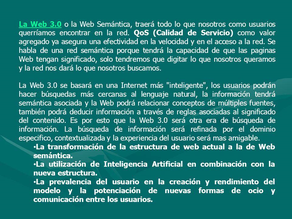 La Web 3.0 o la Web Semántica, traerá todo lo que nosotros como usuarios querríamos encontrar en la red. QoS (Calidad de Servicio) como valor agregado ya asegura una efectividad en la velocidad y en el acceso a la red. Se habla de una red semántica porque tendrá la capacidad de que las paginas Web tengan significado, solo tendremos que digitar lo que nosotros queramos y la red nos dará lo que nosotros buscamos.