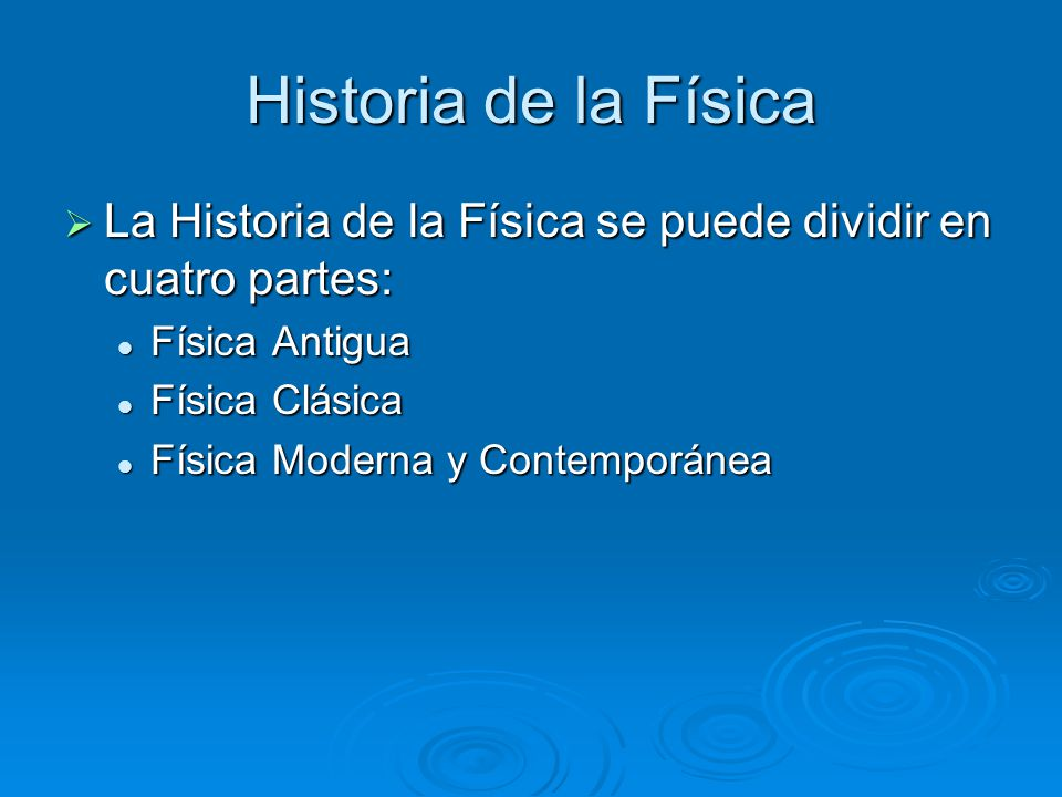 Historia de la Física La Historia de la Física se puede dividir en cuatro partes: Física Antigua. Física Clásica.