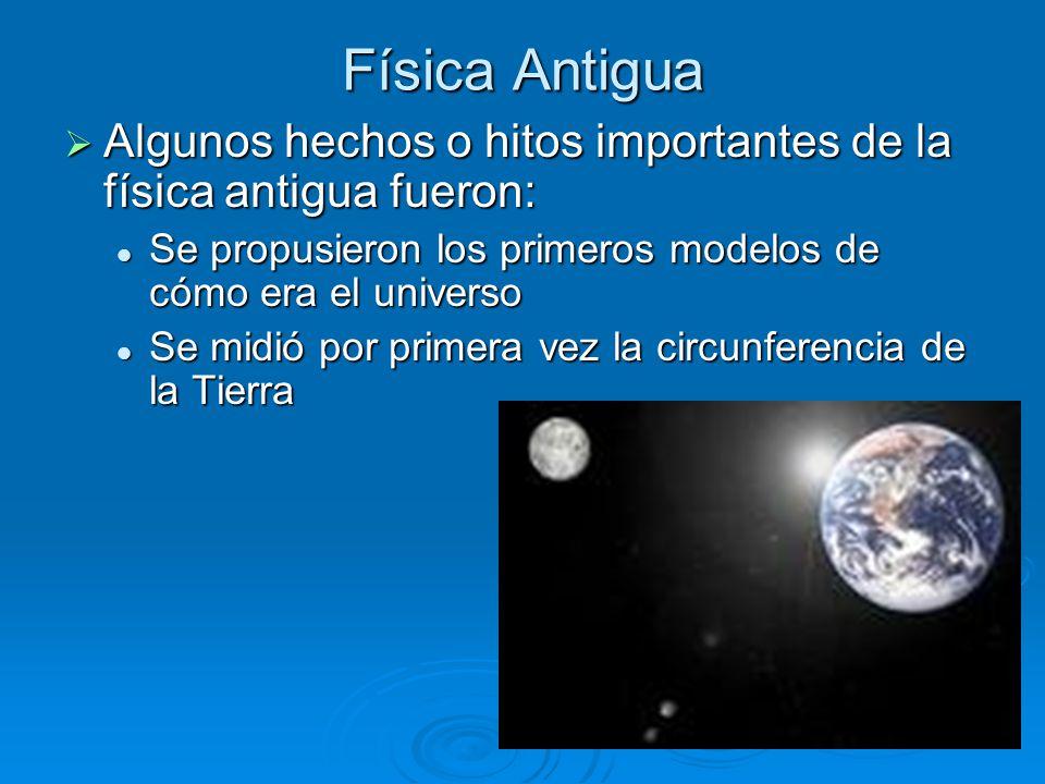Física Antigua Algunos hechos o hitos importantes de la física antigua fueron: Se propusieron los primeros modelos de cómo era el universo.