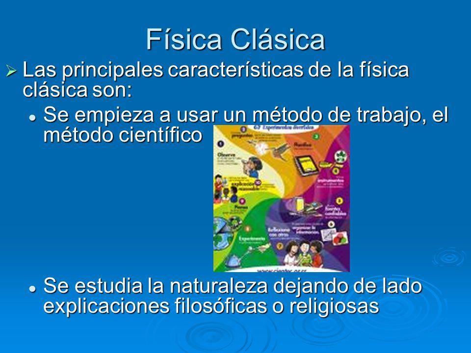 Física Clásica Las principales características de la física clásica son: Se empieza a usar un método de trabajo, el método científico.