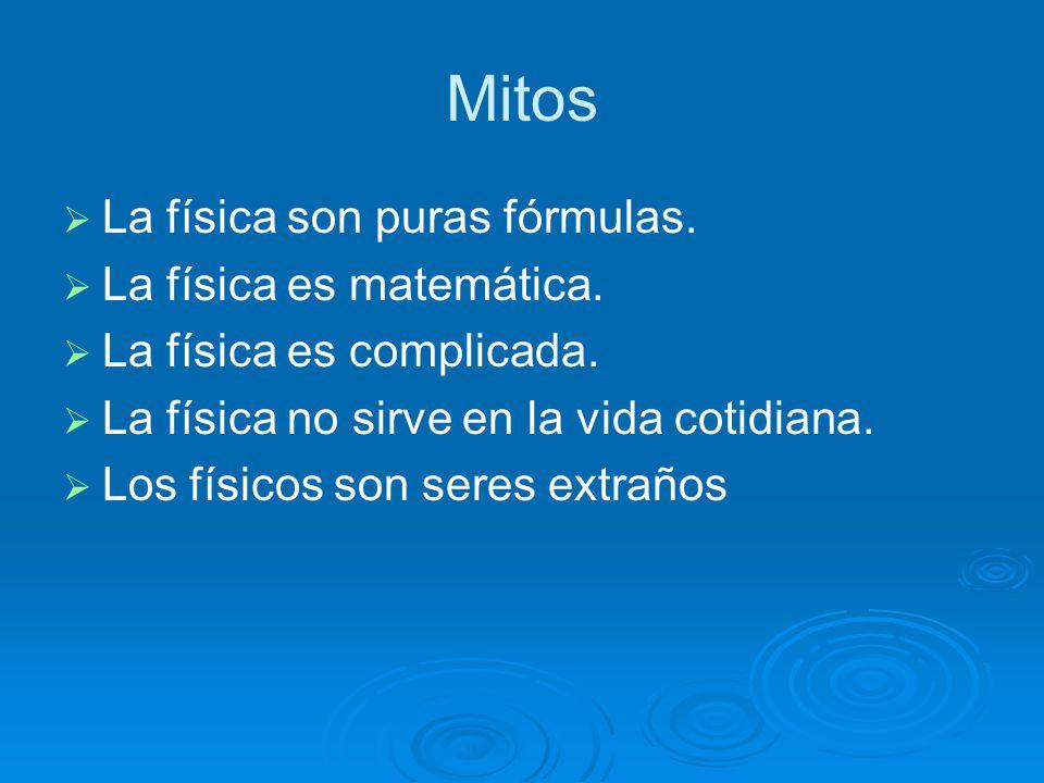 Mitos La física son puras fórmulas. La física es matemática.