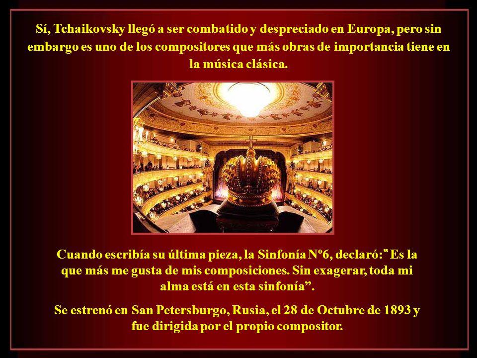 Sí, Tchaikovsky llegó a ser combatido y despreciado en Europa, pero sin embargo es uno de los compositores que más obras de importancia tiene en la música clásica.