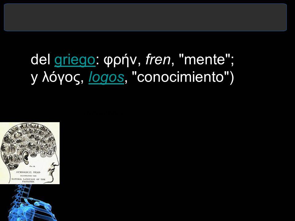 del griego: φρήν, fren, mente ; y λόγος, logos, conocimiento )
