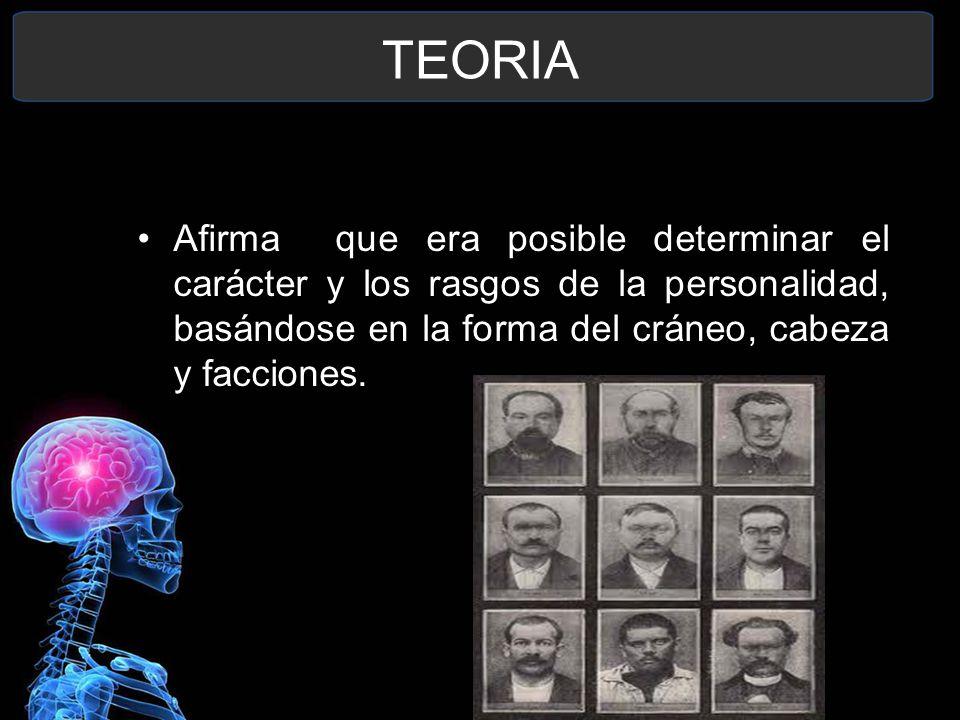 TEORIA Afirma que era posible determinar el carácter y los rasgos de la personalidad, basándose en la forma del cráneo, cabeza y facciones.