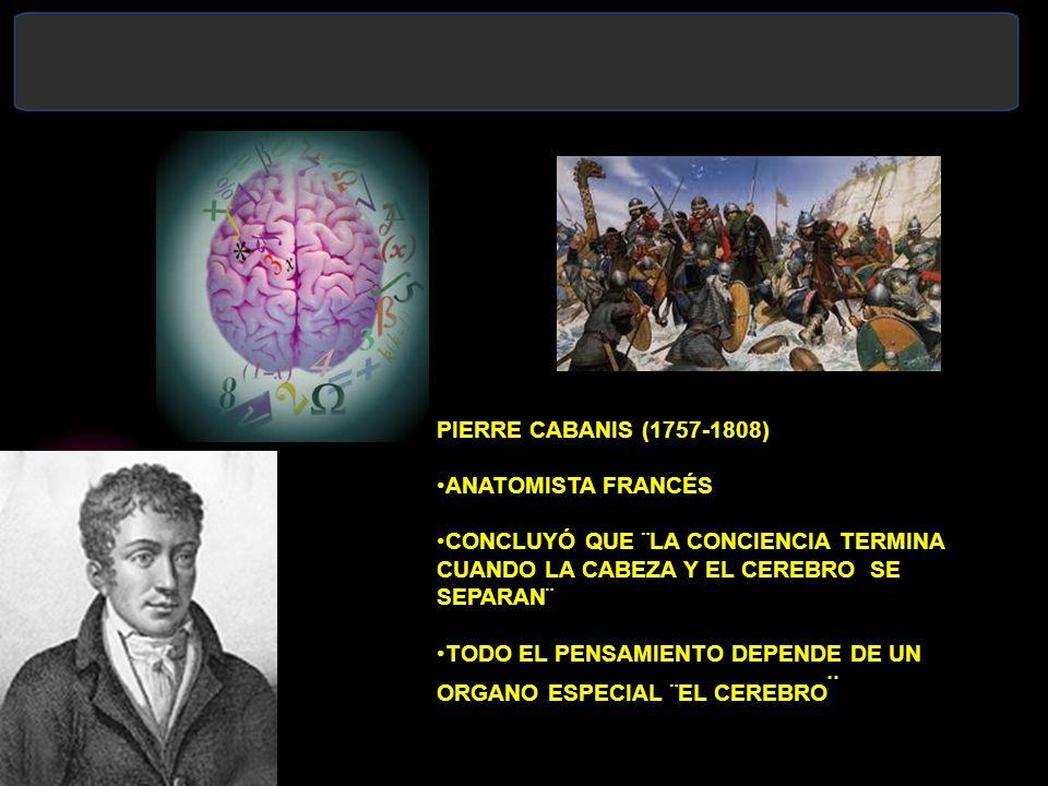 PIERRE CABANIS (1757-1808) ANATOMISTA FRANCÉS. CONCLUYÓ QUE ¨LA CONCIENCIA TERMINA CUANDO LA CABEZA Y EL CEREBRO SE SEPARAN¨