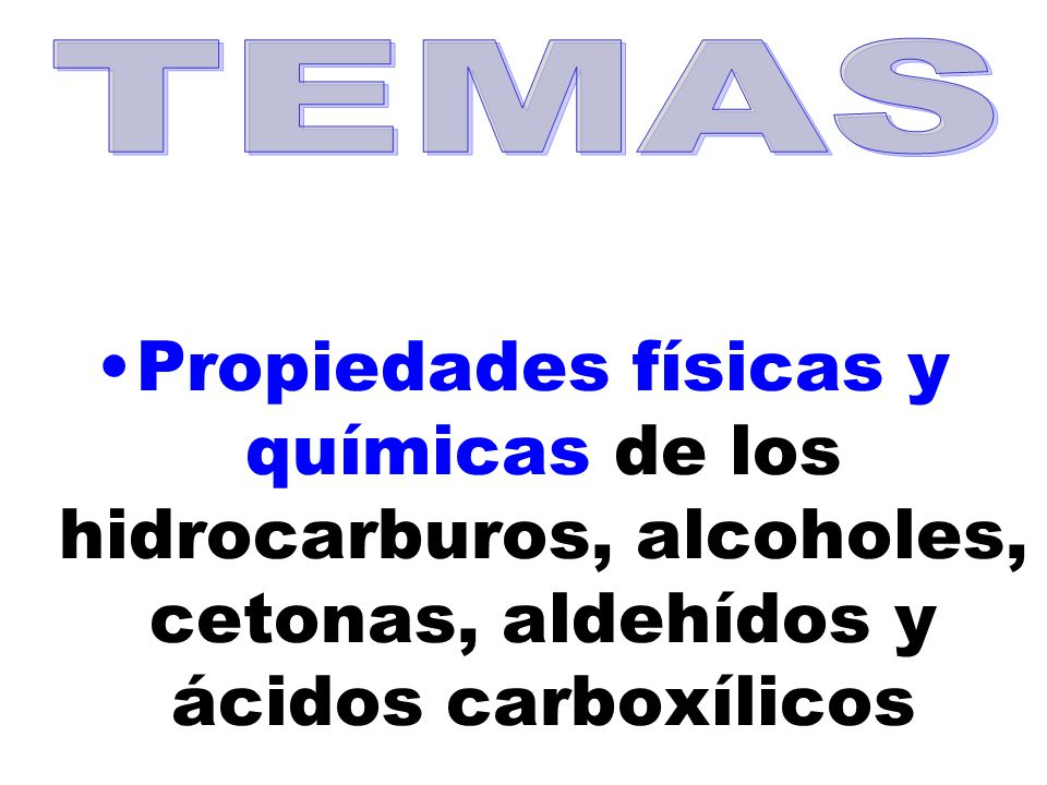 TEMAS Propiedades físicas y químicas de los hidrocarburos, alcoholes, cetonas, aldehídos y ácidos carboxílicos.