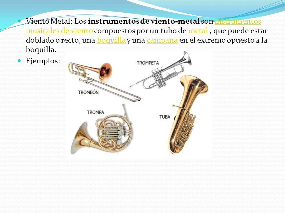 Viento Metal: Los instrumentos de viento-metal son instrumentos musicales de viento compuestos por un tubo de metal , que puede estar doblado o recto, una boquilla y una campana en el extremo opuesto a la boquilla.