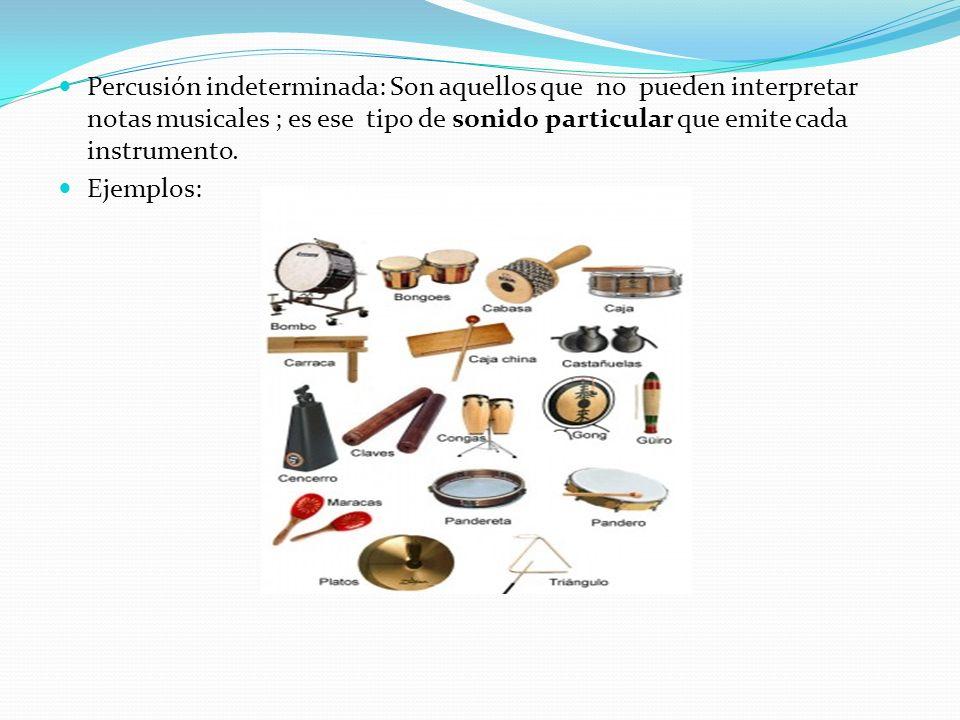 Percusión indeterminada: Son aquellos que no pueden interpretar notas musicales ; es ese tipo de sonido particular que emite cada instrumento.
