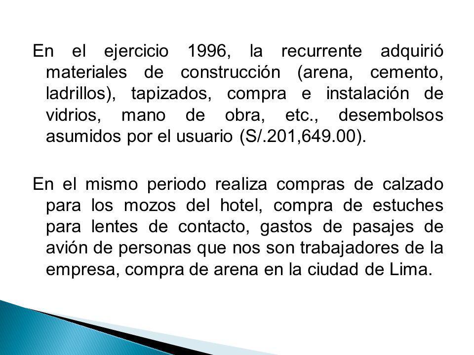 En el ejercicio 1996, la recurrente adquirió materiales de construcción (arena, cemento, ladrillos), tapizados, compra e instalación de vidrios, mano de obra, etc., desembolsos asumidos por el usuario (S/.201,649.00).