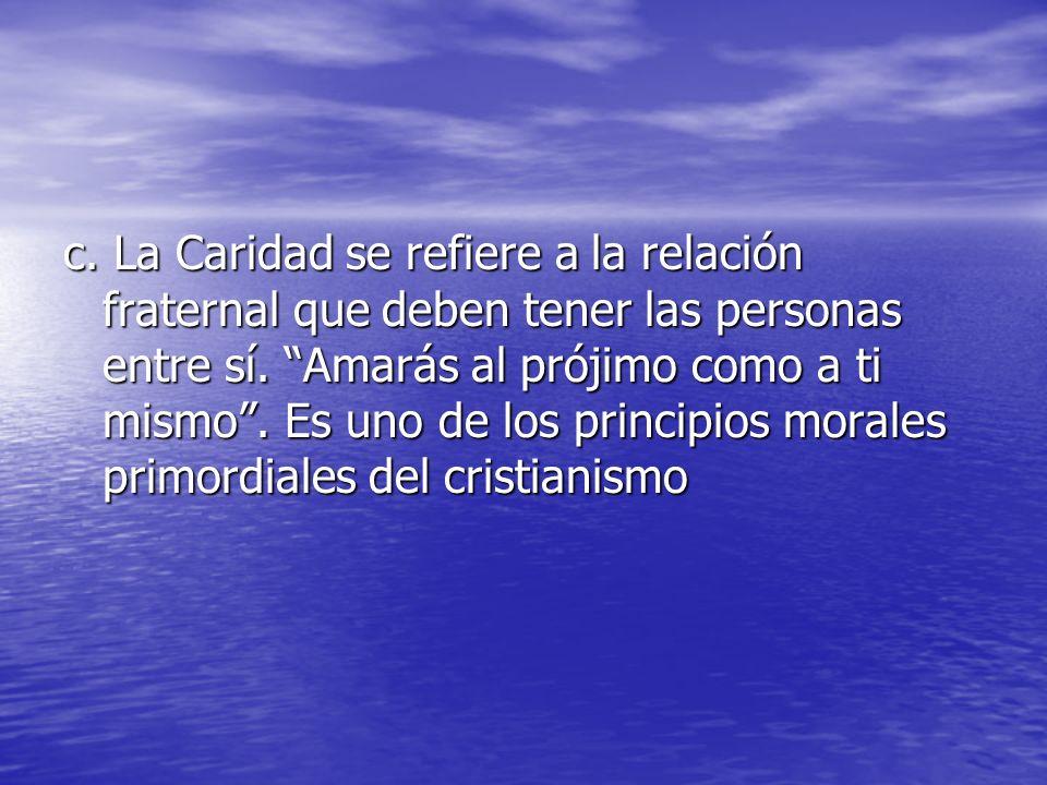 c. La Caridad se refiere a la relación fraternal que deben tener las personas entre sí.