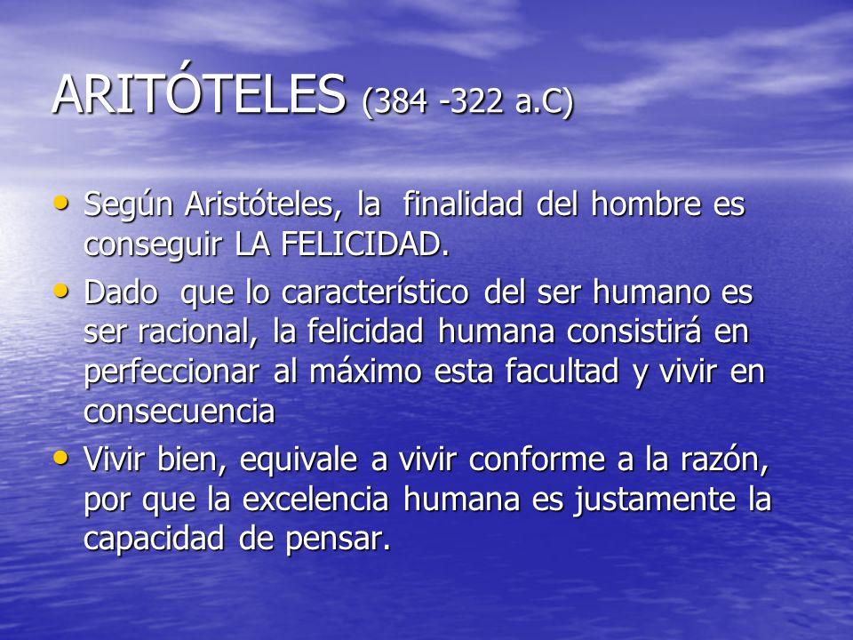 ARITÓTELES (384 -322 a.C) Según Aristóteles, la finalidad del hombre es conseguir LA FELICIDAD.