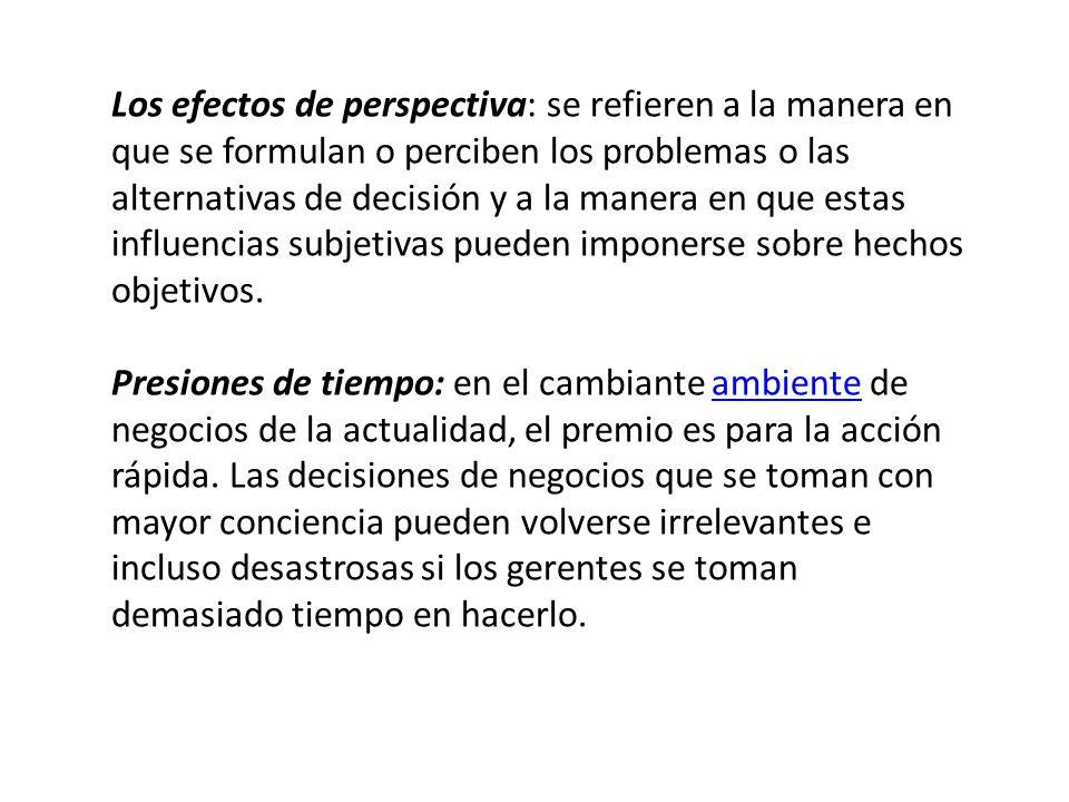 Los efectos de perspectiva: se refieren a la manera en que se formulan o perciben los problemas o las alternativas de decisión y a la manera en que estas influencias subjetivas pueden imponerse sobre hechos objetivos.