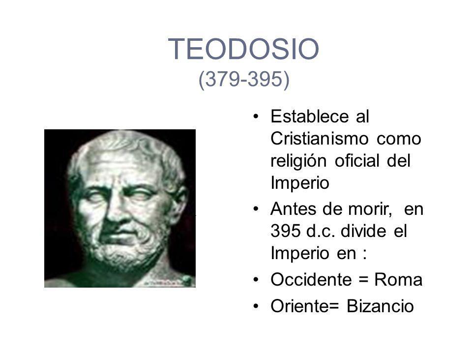 TEODOSIO (379-395) Establece al Cristianismo como religión oficial del Imperio. Antes de morir, en 395 d.c. divide el Imperio en :