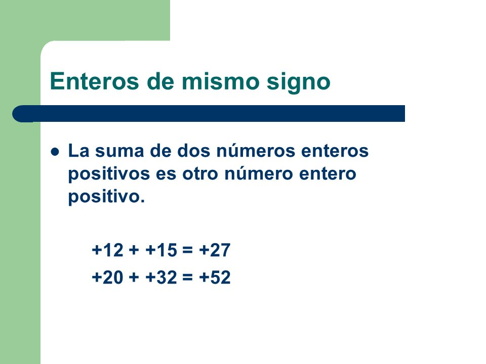 Enteros de mismo signoLa suma de dos números enteros positivos es otro número entero positivo. +12 + +15 = +27.