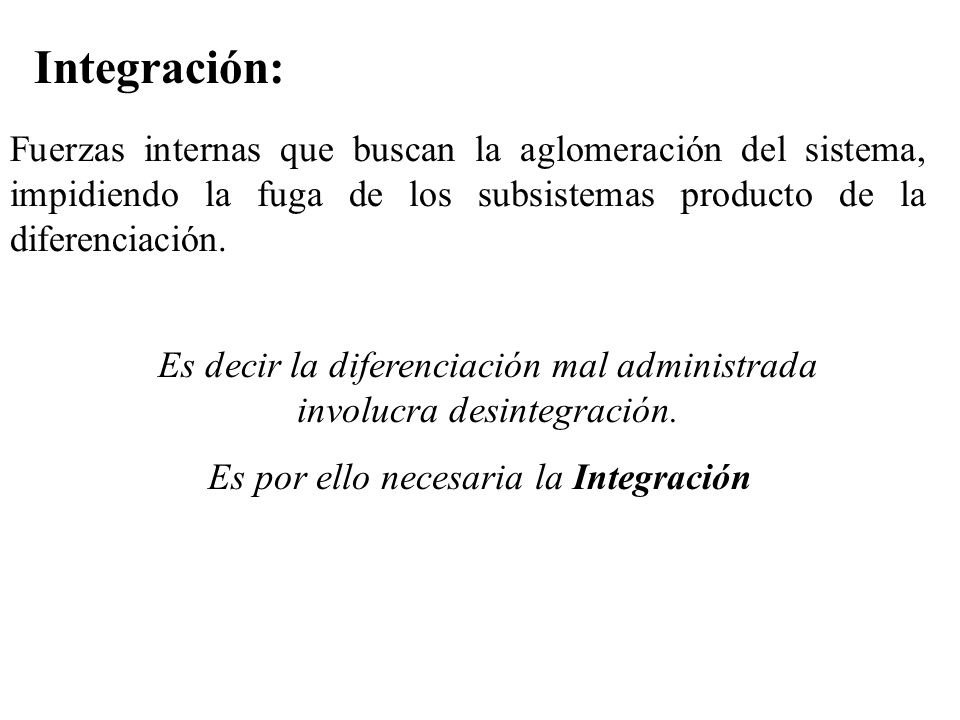 Integración: Fuerzas internas que buscan la aglomeración del sistema, impidiendo la fuga de los subsistemas producto de la diferenciación.