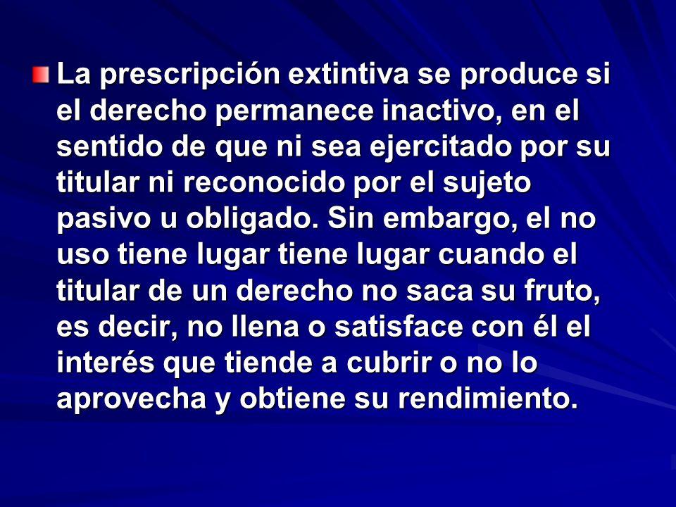 La prescripción extintiva se produce si el derecho permanece inactivo, en el sentido de que ni sea ejercitado por su titular ni reconocido por el sujeto pasivo u obligado.