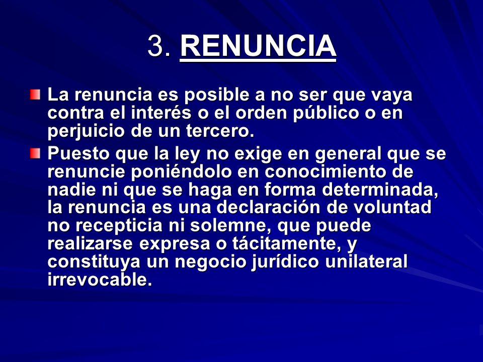 3. RENUNCIA La renuncia es posible a no ser que vaya contra el interés o el orden público o en perjuicio de un tercero.